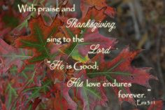 "With praise and Thanksgiving, sing to the Lord ""He is Good; His love endures forever."" Ezra 3:11 Robyn Stacey"