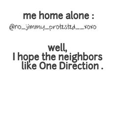 My neighbors have to like one direction by now, its like a concert in my bedroom everyday. Whether im home alone or not!!