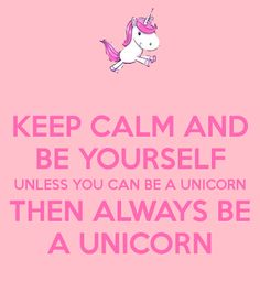 Keep Calm and Be Yourself! i love unicorns
