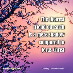The dearest friend on earth is a mere shadow compared to Jesus Christ. Oswald Chambers