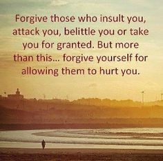 Forgive those who insult you, attach you, belittle you or take you for granted. But more than this... forgive yourself for allowing them to hurt you.