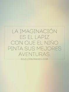 """""""La imaginación es el lápiz con que el niño pinta sus mejores aventuras"""""""