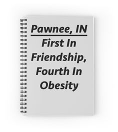 "Pawnee Indiana - ""First In Friendship, Fourth In Obesity""Notebook by meowdeer123"