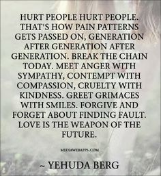 We see this by the number of people in prison or doing violent acts or abusing others. Practice compassion, empathy, kindness, and forgiveness. Love overcomes hate and hurt. Great Quotes, Quotes To Live By, Me Quotes, Inspirational Quotes, People Quotes, Motivational, Super Quotes, Wisdom Quotes, Osho
