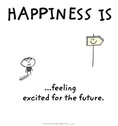 Happiness is feeling excited about the future. Picture Quotes.