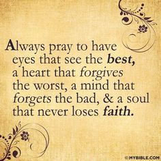 Pray to have eyes that see the best, a heart that forgives the worst, a mind that forgets the bad & a soul that never loses faith. Quotable Quotes, Bible Quotes, Bible Verses, Scriptures, Qoutes, Faith Quotes, Godly Quotes, Biblical Verses, Great Quotes