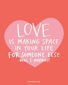 Love is making space in your life for someone else.  Neill F. Marriott