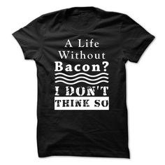 A Life without Bacon? I DONT THINK SO. - #gift for friends #bridesmaid gift. A Life without Bacon? I DONT THINK SO., gift bags,shirt ideas. MORE ITEMS =>...