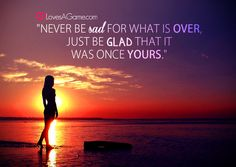 Never be sad for what is over, just be glad that it was once yours.