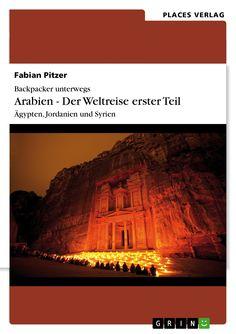 Backpacker unterwegs. Arabien - Der Weltreise erster Teil: Ägypten, Jordanien und Syrien von Fabian Pitzer