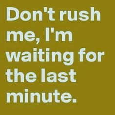 Don't rush me I'm waiting for the last minute! So me so ADHD