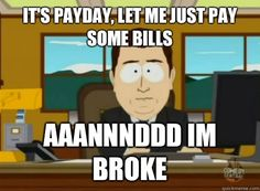 It's payday, let me just pay some bills   Aaannnddd I'm broke.