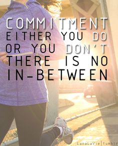 commitment...this is the ONLY reason I am making it through Insanity.  I commited for 60 days....lord help me :)
