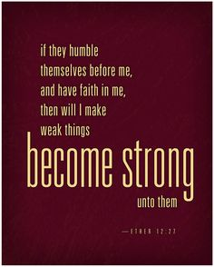 """""""And if men come unto me I will show unto them their weakness. I give unto men weakness that they may be humble; and my grace is sufficient for all men that humble themselves before me; for if they humble themselves before me, and have faith in me, then will I make weak things become strong unto them."""" Ether 12: 27"""