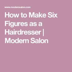 How to Make Six Figures as a Hairdresser | Modern Salon                                                                                                                                                                                 More
