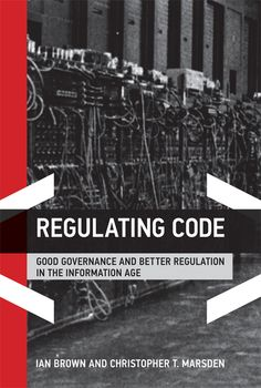 Regulating Code: Good Governance and Better Regulation in the Information Age by Ian Brown and Christopher T. Marsden