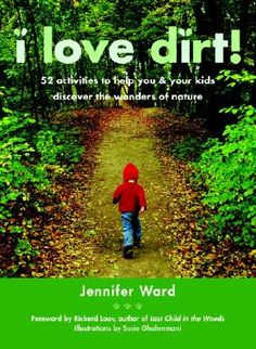 I Love Dirt!: 52 Activities to Help You and Your Kids Discover the Wonders of Nature by Jennifer Ward| IndieBound