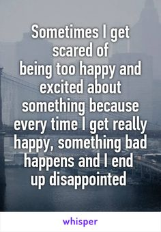 Sometimes I get scared of being too happy and excited about something because every time I get really happy, something bad happens and I end  up disappointed