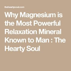 Why Magnesium is the Most Powerful Relaxation Mineral Known to Man : The Hearty Soul
