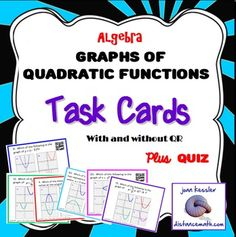 Graphs of Quadratic Functions This new, innovative Task Card bundle is geared for students to use their reasoning skills along with their algebraic skills.  It is appropriate for Algebra, PreCalculus, and College Algebra.The cards are designed  to reinforce the concepts of graphs of quadratic functions.