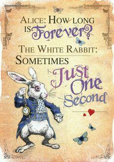 """Alice:""""Per quanto tempo è per sempre?"""" Bianconiglio:""""A volte, solo un secondo"""". Lewis Carrol"""