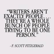 """""""Writers aren't exactly people....They're a whole bunch of people trying to be one person."""" F. Scott Fitzgerald"""