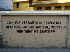 Look for strengths in peoplel, not weaknesses, for good, not evil.  Most of us find what we search for.
