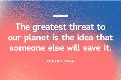 The greatest threat to our planet is the idea that someone else will save it - Robert Swan