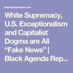 "White Supremacy, U.S. Exceptionalism and Capitalist Dogma are All ""Fake News""   Black Agenda Report  - Dec 7, 2016 -"