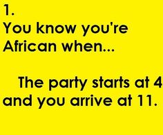 Or, Yet another reason that Africa is my home-away-from-home--- Because it's OK that the party started at 4 but I arrived at Funny Facts, Funny Memes, African Jokes, Black Girl Problems, African Life, African Proverb, African Children, Africans, I Can Relate
