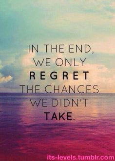 In the end we only regret the chances we did not take.
