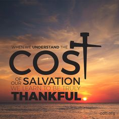 When we understand the cost of our salvation we learn to be truly thankful!!