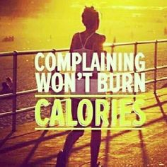 Complaining won't burn those kilocalories!!