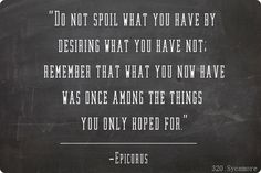 do not spoil what you have by desiring what you have now; remember that what you now have was once among the things you only hoped for.