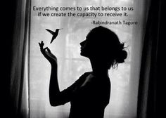 "Rabindranath Tagore, ""Everything comes to us that belongs to us if we create the capacity to receive it."""