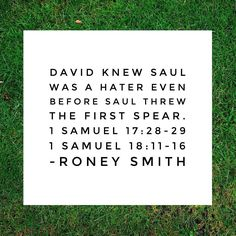 David knew Saul was a hater even before Saul threw the first spear.  1 Samuel 17:28-29 1 Samuel 18:11-16