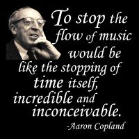 """To stop the flow of music would be like the stopping of time itself, incredible and inconceivable."" - Music quote by Aaron Copland"