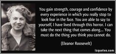 You gain strength, courage and confidence by every experience in which you really stop to look fear in the face. You are able to say to yourself, I have lived through this horror. I can take the next thing that comes along.... You must do the thing you think you cannot do. - Eleanor Roosevelt