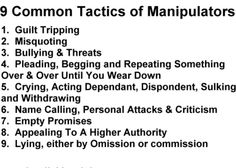 9 Common Tactics of Manipulators. 1. Guilt tripping. 2. Misquoting. 3. Bullying & threats. 4. Pleading, begging, and repeating something over &over until you wear down. 5. Crying, acting dependent, despondent, sulking and withdrawing. 6. Name calling, personal attacks & criticism. 7. Empty promises. 8. Appealing to a higher authority. 9. Lying, either by omission or commission.