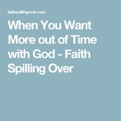 When You Want More out of Time with God - Faith Spilling Over