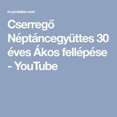 Cserregő Néptáncegyüttes 30 éves Ákos fellépése - YouTube Youtube, Youtubers, Youtube Movies
