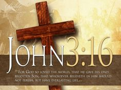 """John 3:16-17; NLT """"For God loved the world so much that he gave his one and only Son, so that everyone who believes in him will not perish but have eternal life. God sent his Son into the world not to judge the world, but to save the world through him."""""""