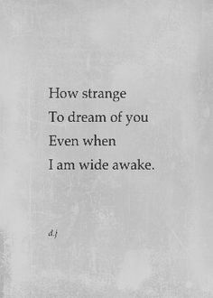 How strange to dream of you even when I am wide awake.