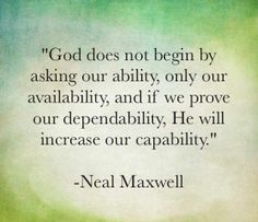 """Most often, the question isn't can you? It's will you? … """"God does not begin by asking us about our ability, but only about our availability, and if we then prove our dependability, he will increase our capability."""" –Neal A. Maxwell http://pinterest.com/pin/24066179228836158"""