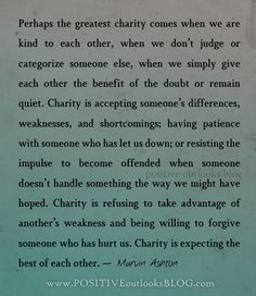 Charity is accepting someone's differences, weaknesses, and shortcomings; having patience with someone who has let us down; or resisting the impulse to become offended when someone doesn't handle something the way we might have hoped. Charity is refusing to take advantage of another's weakness and being willing to forgive someone who has hurt us.