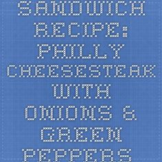 Sandwich Recipe: Philly Cheesesteak with Onions & Green Peppers - 12 Tomatoes