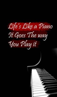 Life's like a PIANO. It goes the way you PLAY it. #quotes