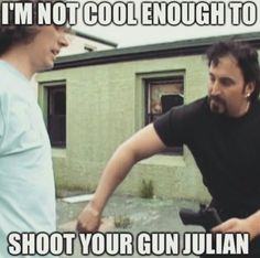 Im not cool enough. Trailer Park Boys
