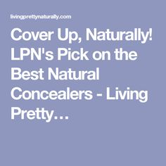 Cover Up, Naturally! LPN's Pick on the Best Natural Concealers - Living Pretty…