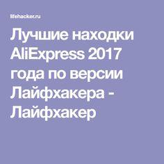 Лучшие находки AliExpress 2017 года по версии Лайфхакера - Лайфхакер